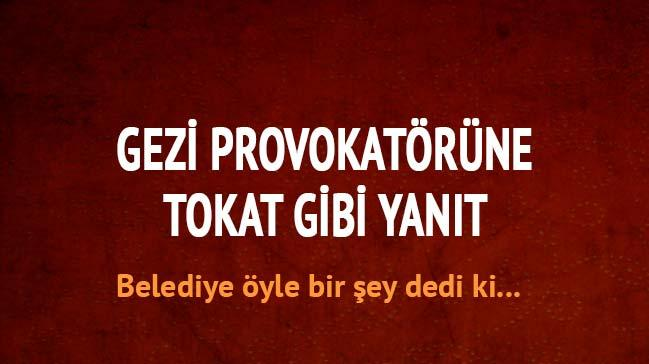Belediyeden Gezi provokat�r�ne tokat gibi cevap