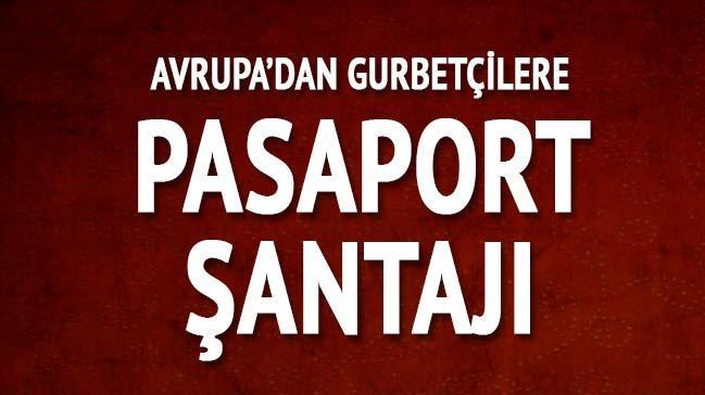 Avrupa'dan gurbetçilere pasaport şantajı