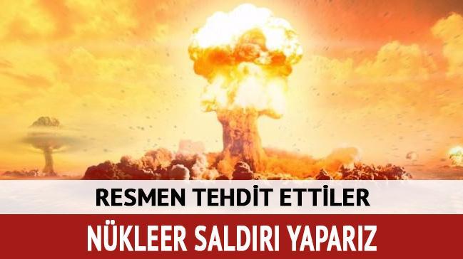 Resmen tehdit ettiler! Nükleer saldırı yaparız