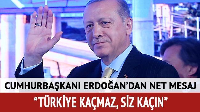 Cumhurbaşkanı Erdoğan: Türkiye kaçmaz, siz kaçın