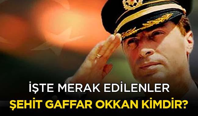 """Ali Gaffar Okkan kimdir"""" Şehit Gaffar Okkan'ın ölüm tarihi ne zaman"""""""