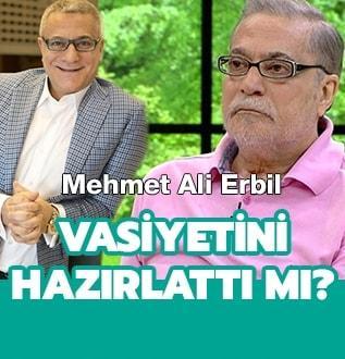 Mehmet Ali Erbil vasiyetini hazırlattı mı?