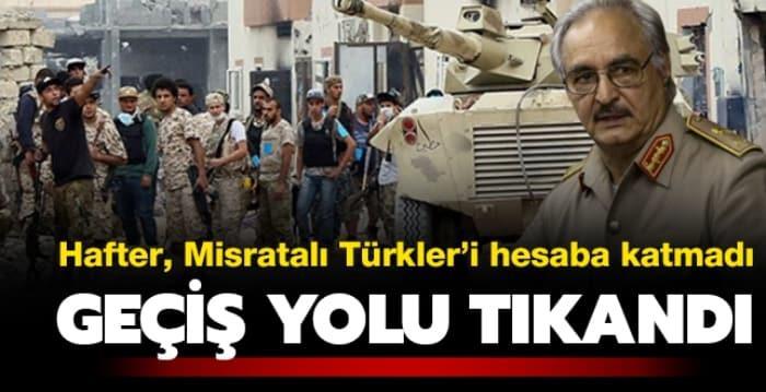 Hafter, Misratalı Türkler'i hesaba katmadı! Geçiş yolu tıkandı
