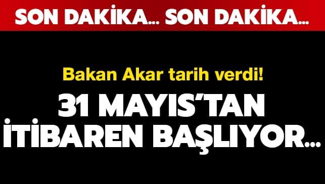 Bakan Akar tarih verdi: 31 Mayıs'tan itibaren...