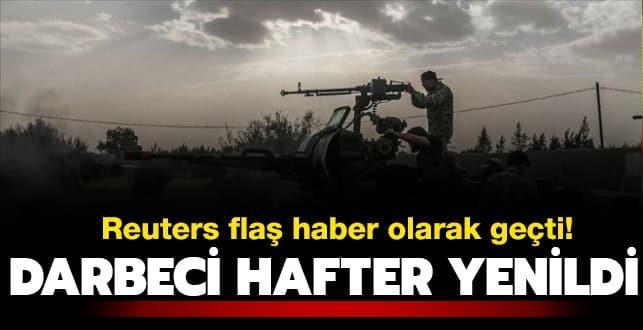 Reuters flaş haber olarak geçti! Darbeci Hafter yenildi