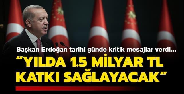 Başkan Erdoğan tarihi günde kritik mesajlar verdi... 'Yıllık 1,5 milyar lira katkı sağlayacak'